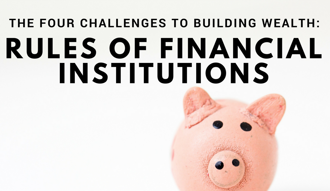 Four Challenges to Building Wealth: Rules of Financial Institutions