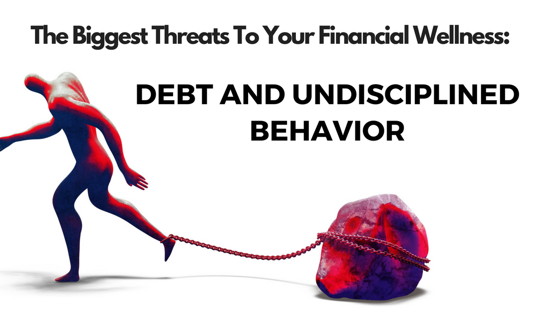 The Biggest Threats To Your Financial Wellness: Debt and Undisciplined Behavior