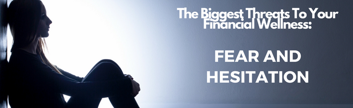 The Biggest Threats To Your Financial Wellness: Fear and Hesitation