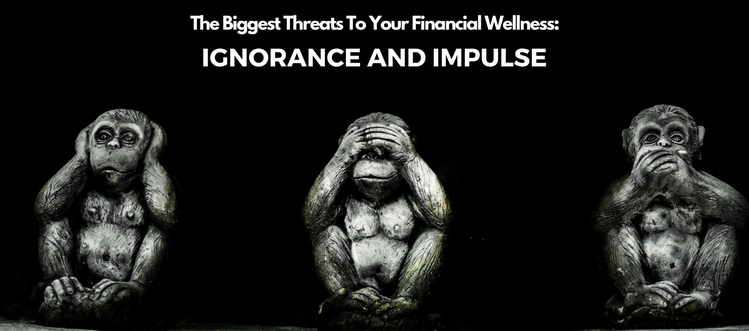 The Biggest Threats To Your Financial Wellness: Ignorance and Impulse