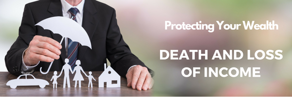 Protecting Your Wealth – Death and Income Loss